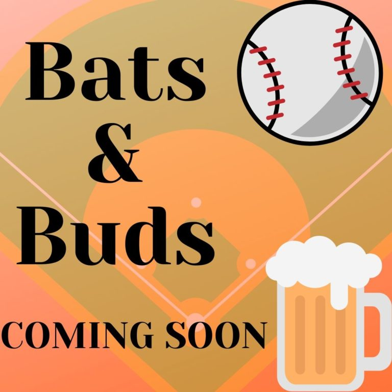 Bats & Buds: Coming Soon